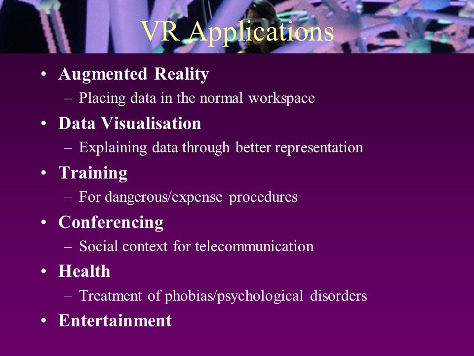 VR Applications Augmented Reality –Placing data in the normal workspace Data Visualisation –Explaining data through better representation Training –Fo