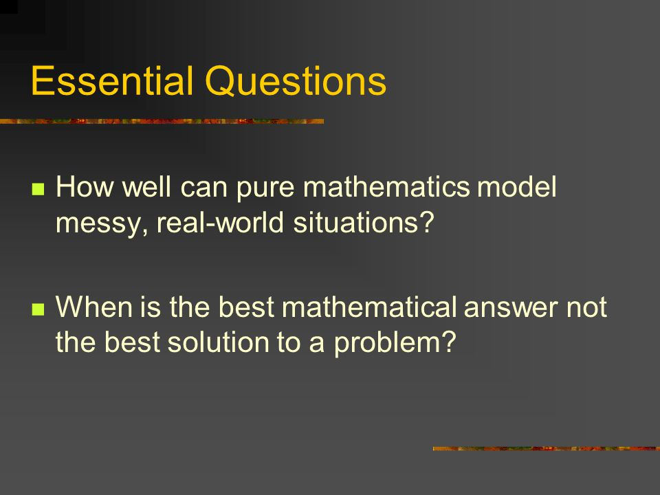 Essential Questions How well can pure mathematics model messy, real-world situations.