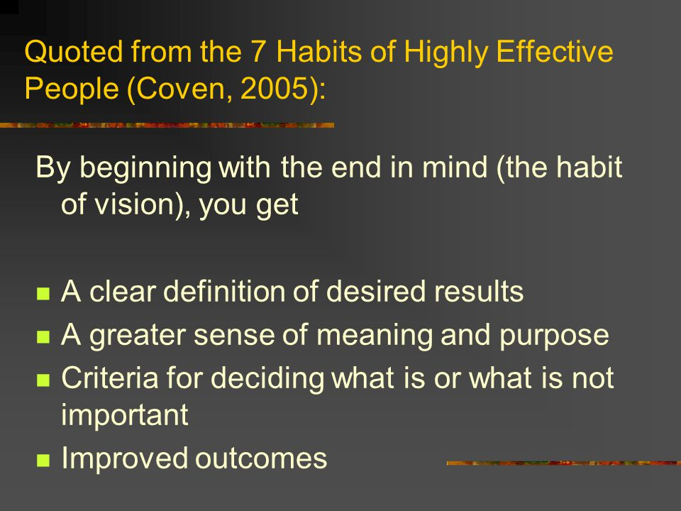 Quoted from the 7 Habits of Highly Effective People (Coven, 2005): By beginning with the end in mind (the habit of vision), you get A clear definition of desired results A greater sense of meaning and purpose Criteria for deciding what is or what is not important Improved outcomes