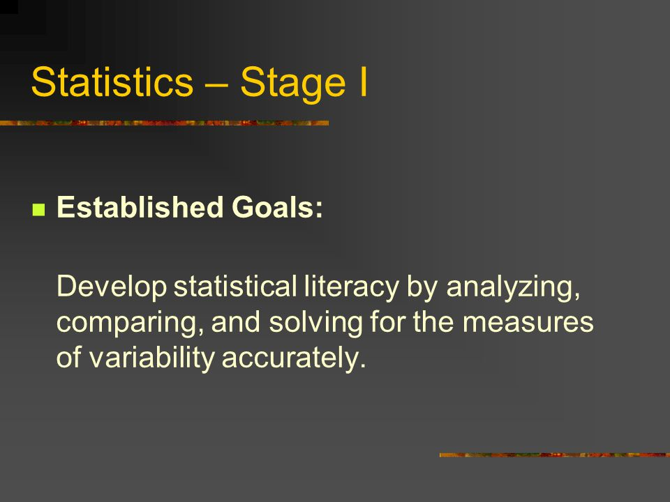Statistics – Stage I Established Goals: Develop statistical literacy by analyzing, comparing, and solving for the measures of variability accurately.