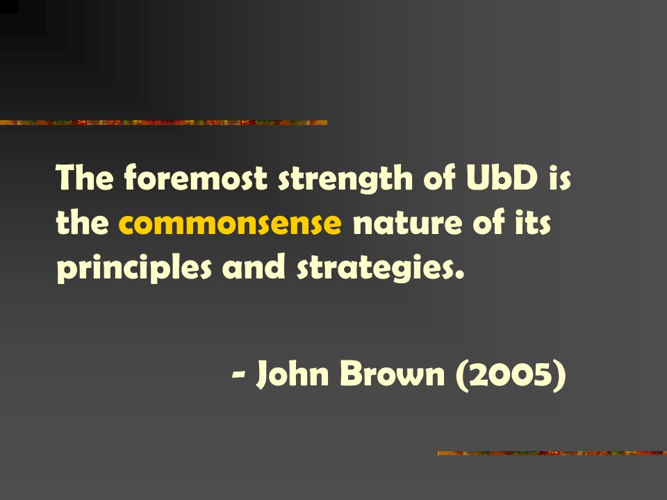 The foremost strength of UbD is the commonsense nature of its principles and strategies.