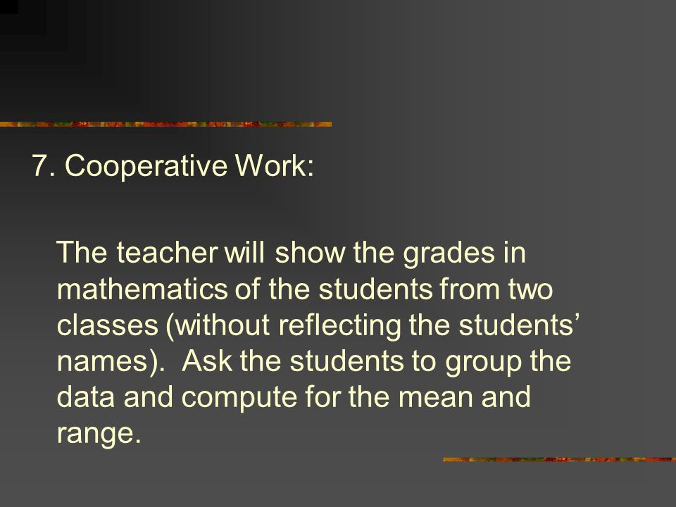 7. Cooperative Work: The teacher will show the grades in mathematics of the students from two classes (without reflecting the students' names). Ask th