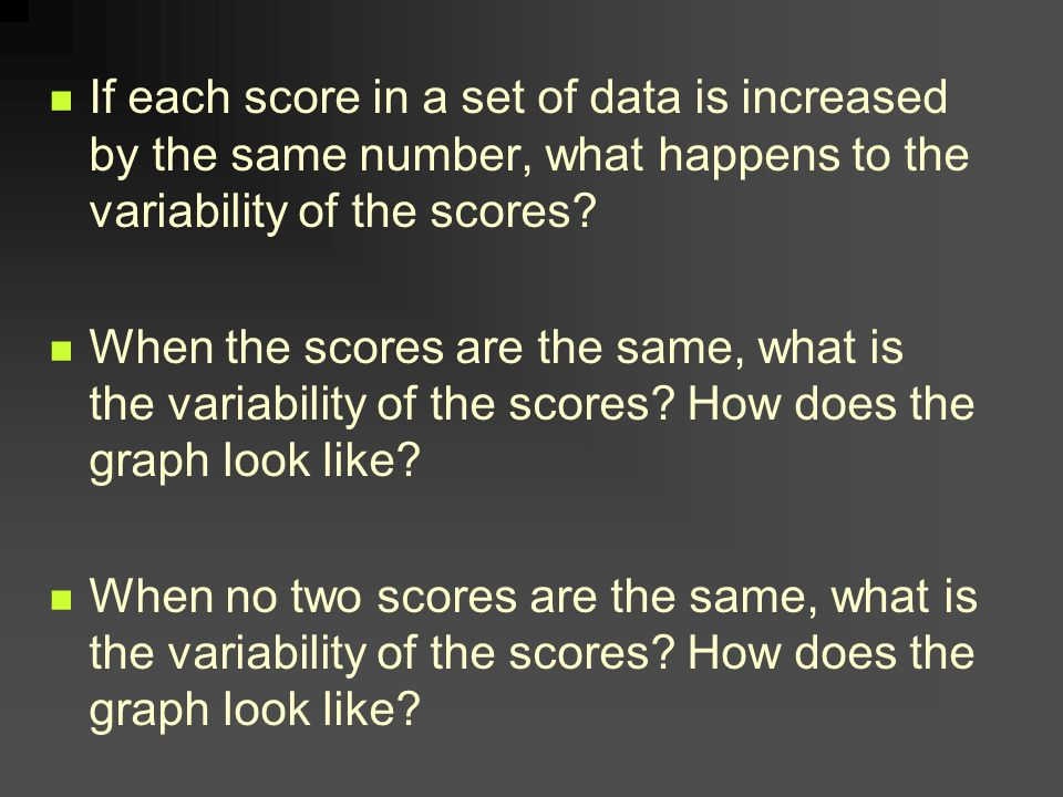 If each score in a set of data is increased by the same number, what happens to the variability of the scores.