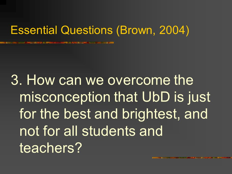 Essential Questions (Brown, 2004) 3.
