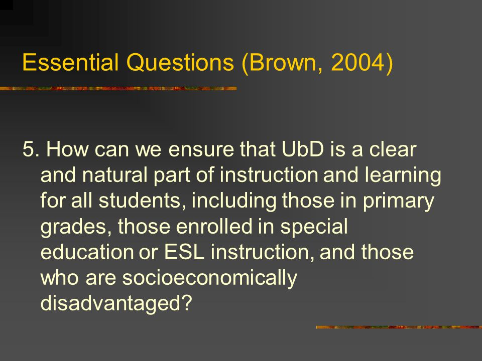 Essential Questions (Brown, 2004) 5.