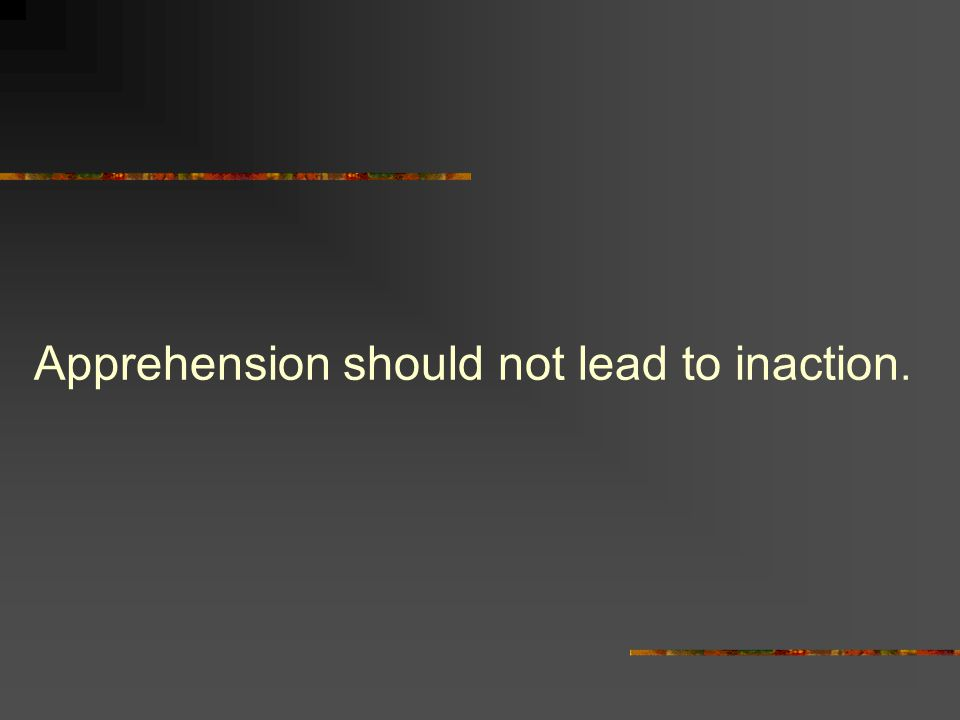 Apprehension should not lead to inaction.