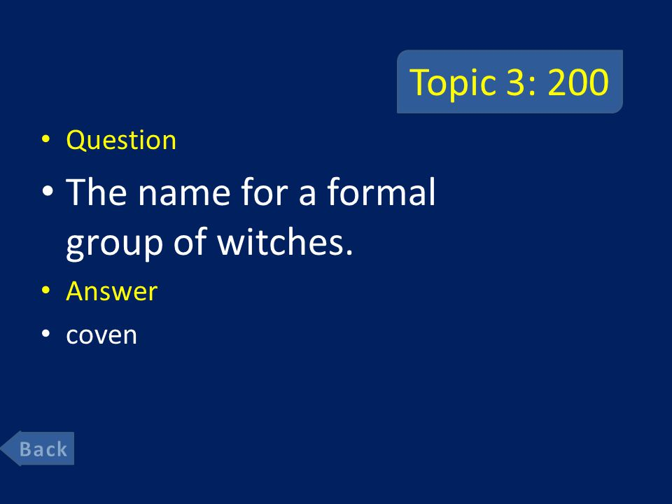 Topic 3: 200 Question The name for a formal group of witches. Answer coven