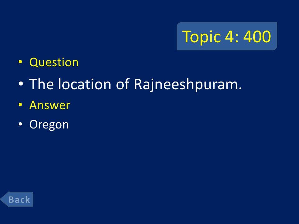Topic 4: 400 Question The location of Rajneeshpuram. Answer Oregon
