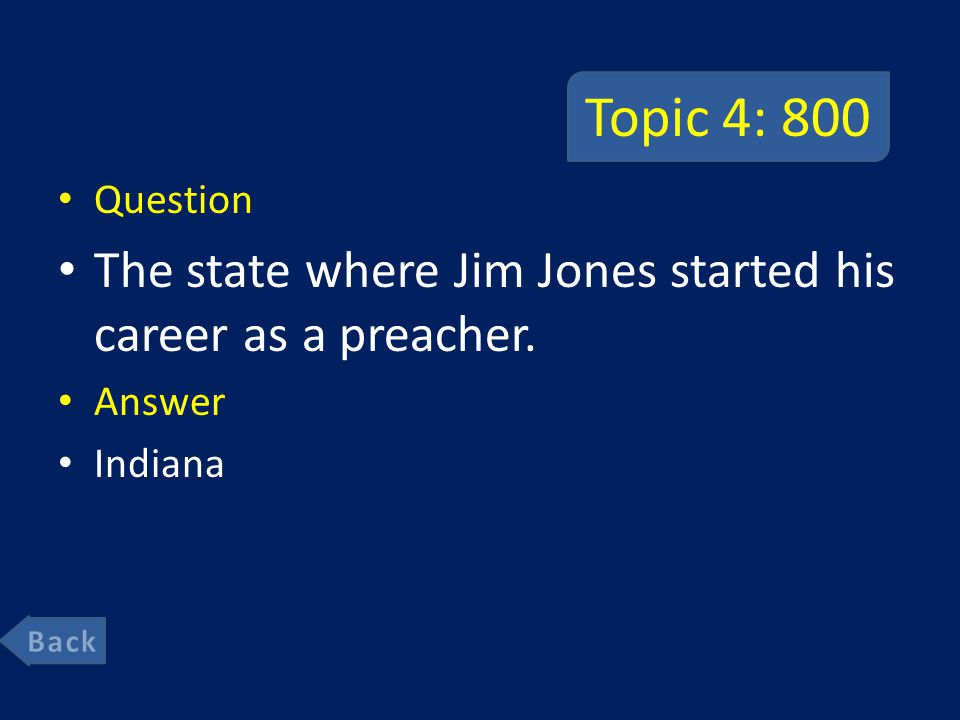 Topic 4: 800 Question The state where Jim Jones started his career as a preacher. Answer Indiana
