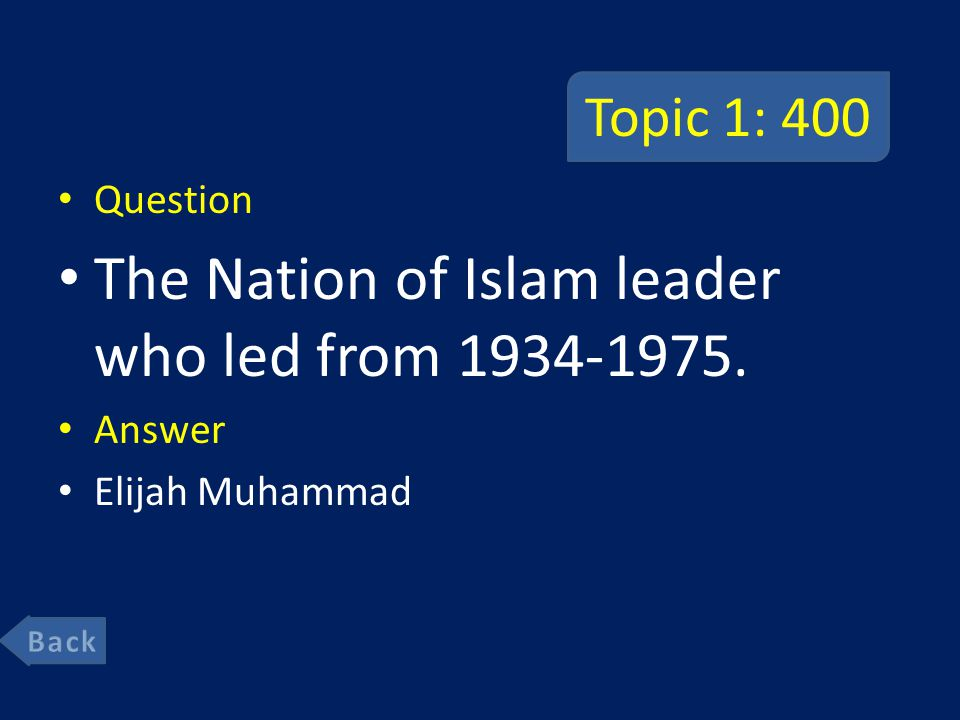 Topic 1: 400 Question The Nation of Islam leader who led from 1934-1975. Answer Elijah Muhammad