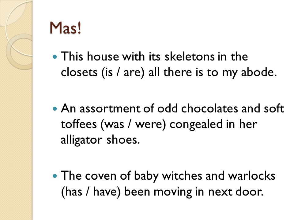 Mas! This house with its skeletons in the closets (is / are) all there is to my abode. An assortment of odd chocolates and soft toffees (was / were) c