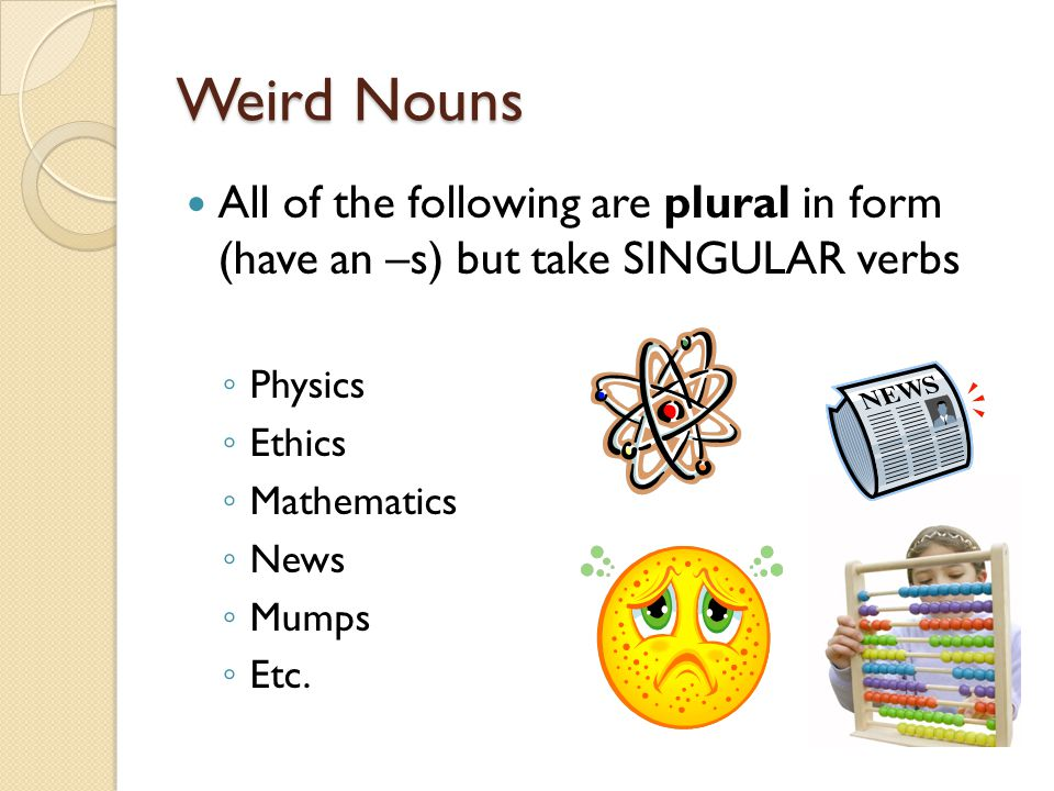 Weird Nouns All of the following are plural in form (have an –s) but take SINGULAR verbs ◦ Physics ◦ Ethics ◦ Mathematics ◦ News ◦ Mumps ◦ Etc.