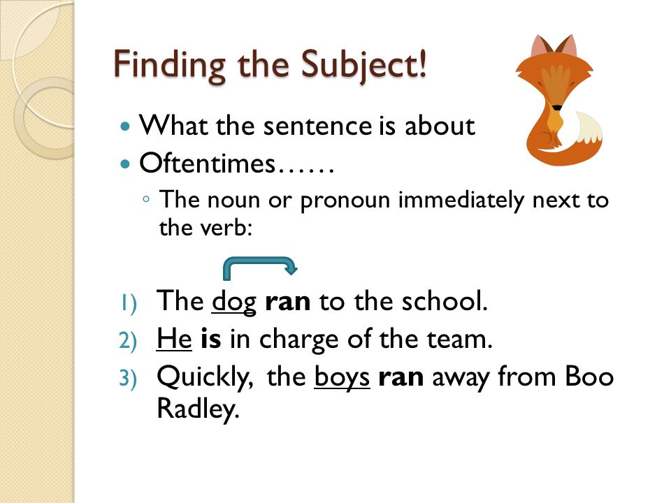 Finding the Subject! What the sentence is about Oftentimes…… ◦ The noun or pronoun immediately next to the verb: 1) The dog ran to the school. 2) He i