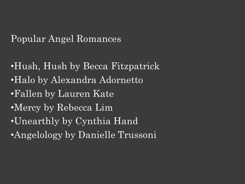Popular Angel Romances Hush, Hush by Becca Fitzpatrick Halo by Alexandra Adornetto Fallen by Lauren Kate Mercy by Rebecca Lim Unearthly by Cynthia Hand Angelology by Danielle Trussoni