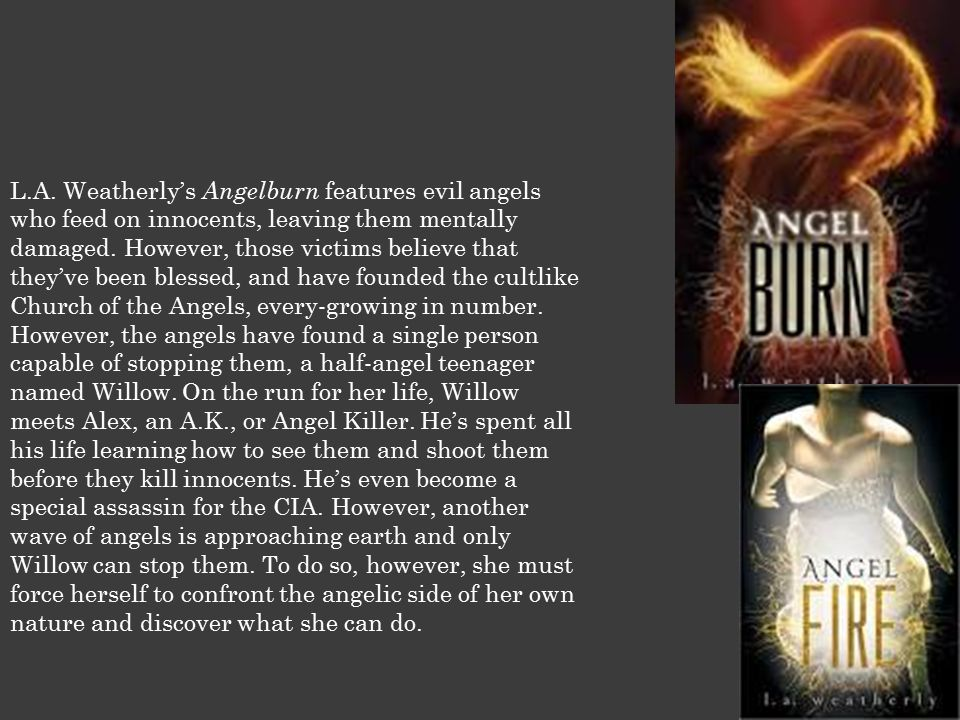 L.A. Weatherly's Angelburn features evil angels who feed on innocents, leaving them mentally damaged. However, those victims believe that they've been