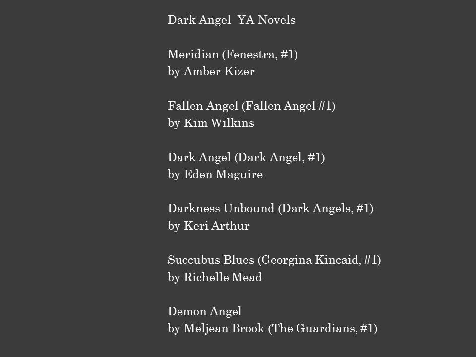 Dark Angel YA Novels Meridian (Fenestra, #1) by Amber Kizer Fallen Angel (Fallen Angel #1) by Kim Wilkins Dark Angel (Dark Angel, #1) by Eden Maguire Darkness Unbound (Dark Angels, #1) by Keri Arthur Succubus Blues (Georgina Kincaid, #1) by Richelle Mead Demon Angel by Meljean Brook (The Guardians, #1)