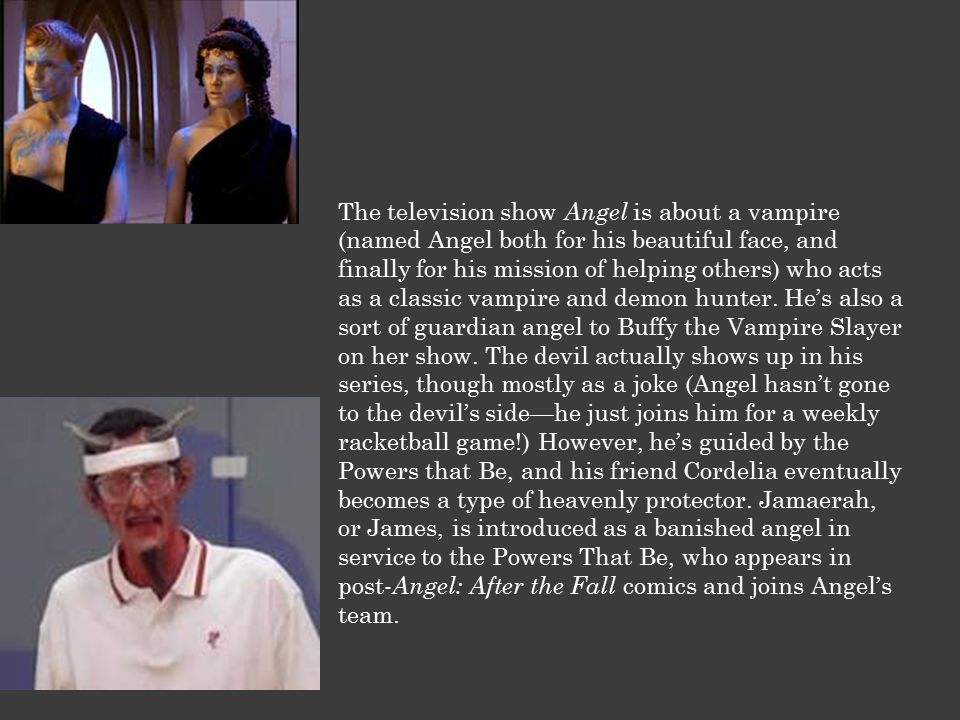 The television show Angel is about a vampire (named Angel both for his beautiful face, and finally for his mission of helping others) who acts as a classic vampire and demon hunter.