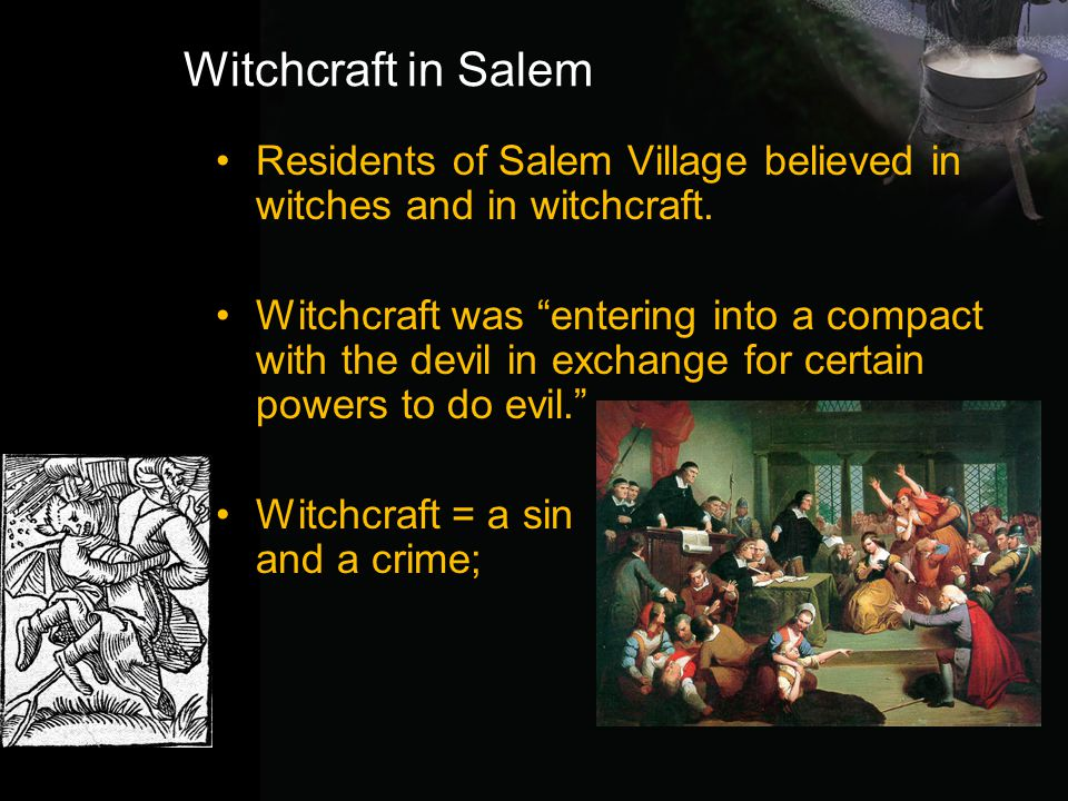 """Witchcraft in Salem Residents of Salem Village believed in witches and in witchcraft. Witchcraft was """"entering into a compact with the devil in exchan"""
