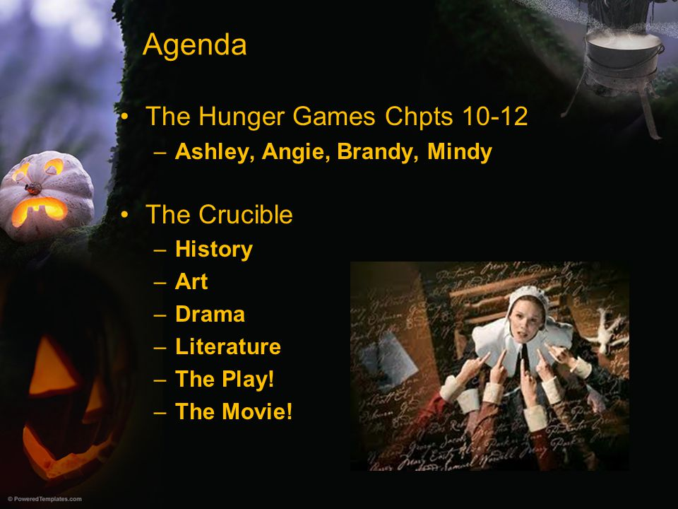 Agenda The Hunger Games Chpts 10-12 –Ashley, Angie, Brandy, Mindy The Crucible –History –Art –Drama –Literature –The Play! –The Movie!