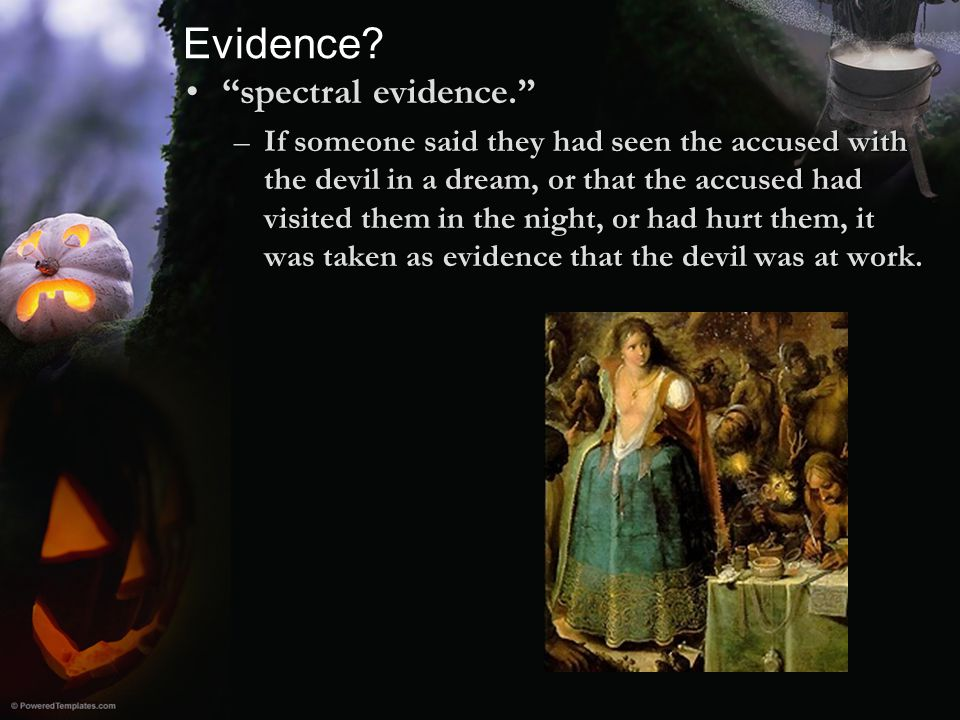 """Evidence? """"spectral evidence.""""""""spectral evidence."""" –If someone said they had seen the accused with the devil in a dream, or that the accused had visit"""