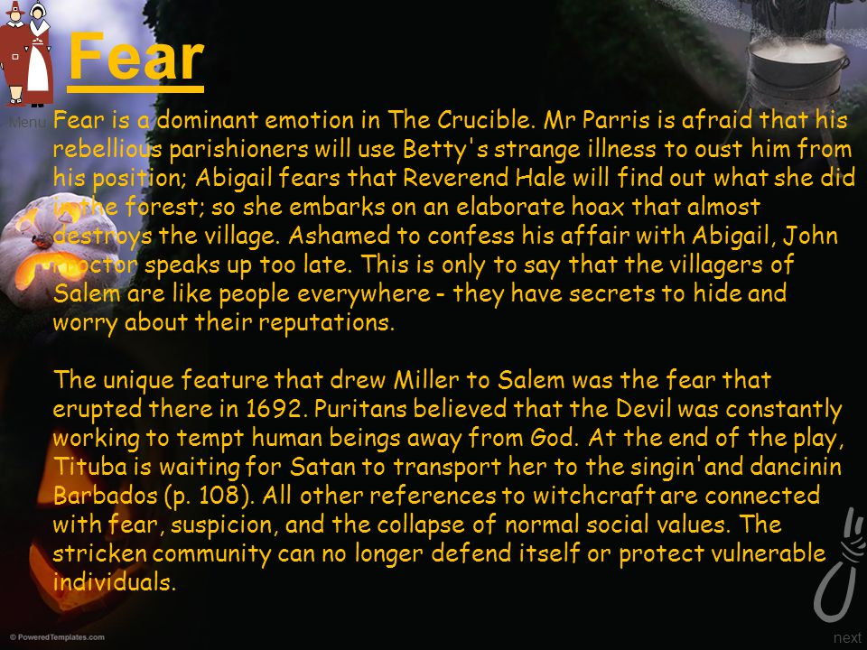 Fear Fear is a dominant emotion in The Crucible. Mr Parris is afraid that his rebellious parishioners will use Betty's strange illness to oust him fro