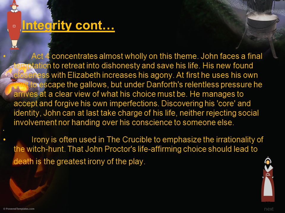 Integrity cont… Act 4 concentrates almost wholly on this theme. John faces a final temptation to retreat into dishonesty and save his life. His new fo