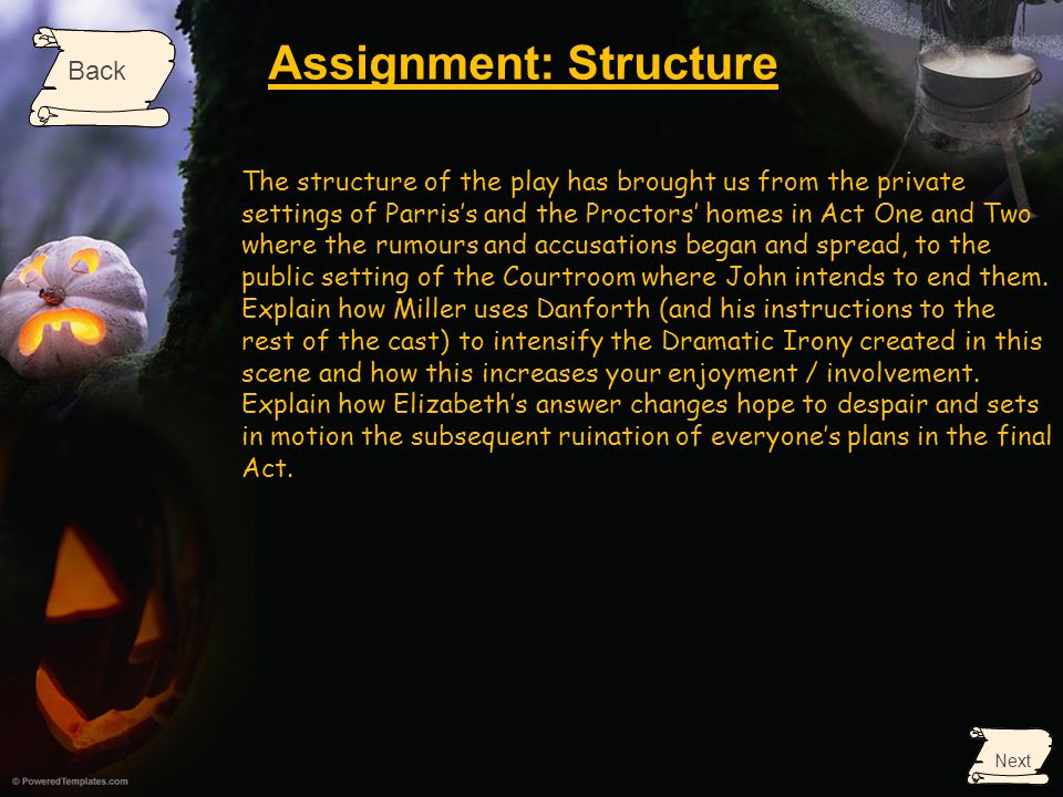 Assignment: Structure Back Next The structure of the play has brought us from the private settings of Parris's and the Proctors' homes in Act One and