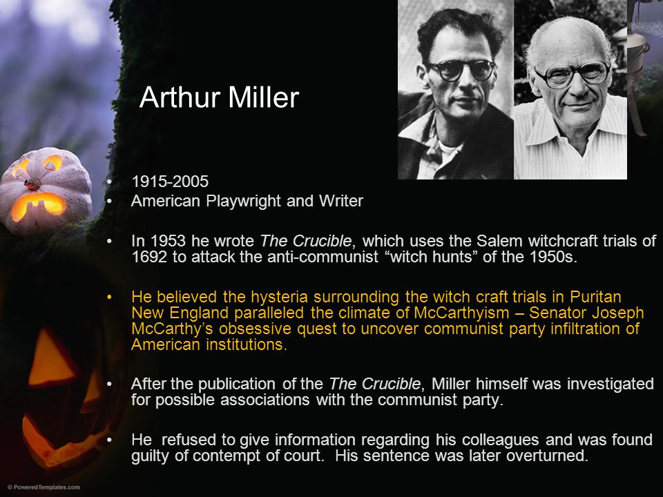 Arthur Miller 1915-2005 American Playwright and Writer In 1953 he wrote The Crucible, which uses the Salem witchcraft trials of 1692 to attack the ant