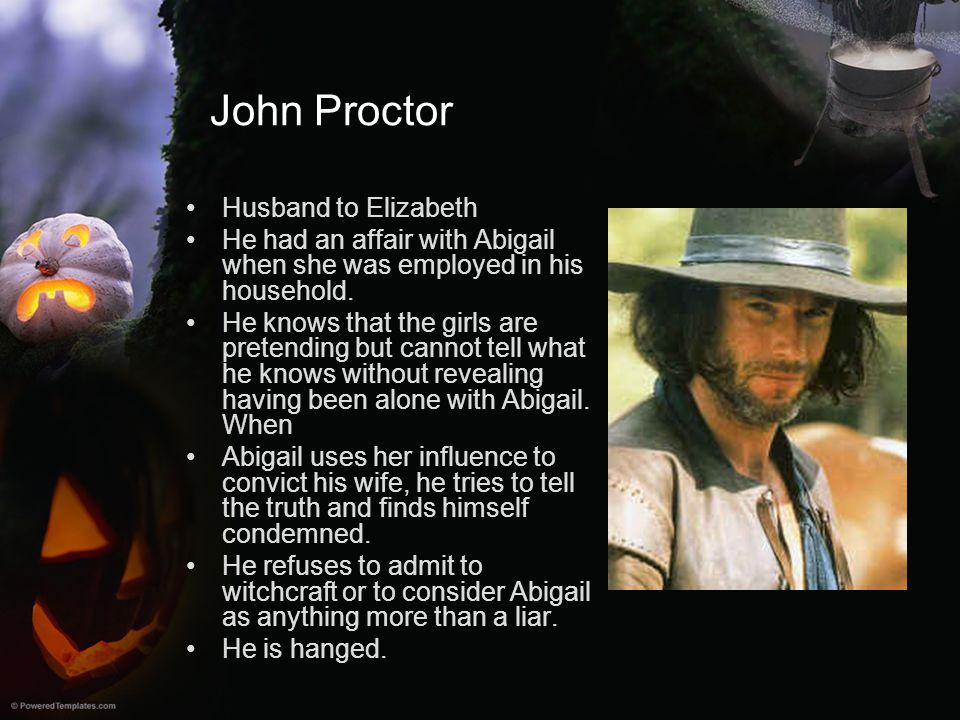 John Proctor Husband to Elizabeth He had an affair with Abigail when she was employed in his household. He knows that the girls are pretending but can