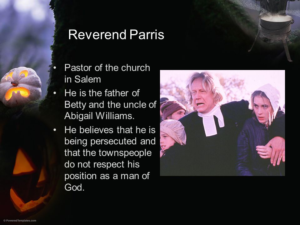 Reverend Parris Pastor of the church in Salem He is the father of Betty and the uncle of Abigail Williams. He believes that he is being persecuted and