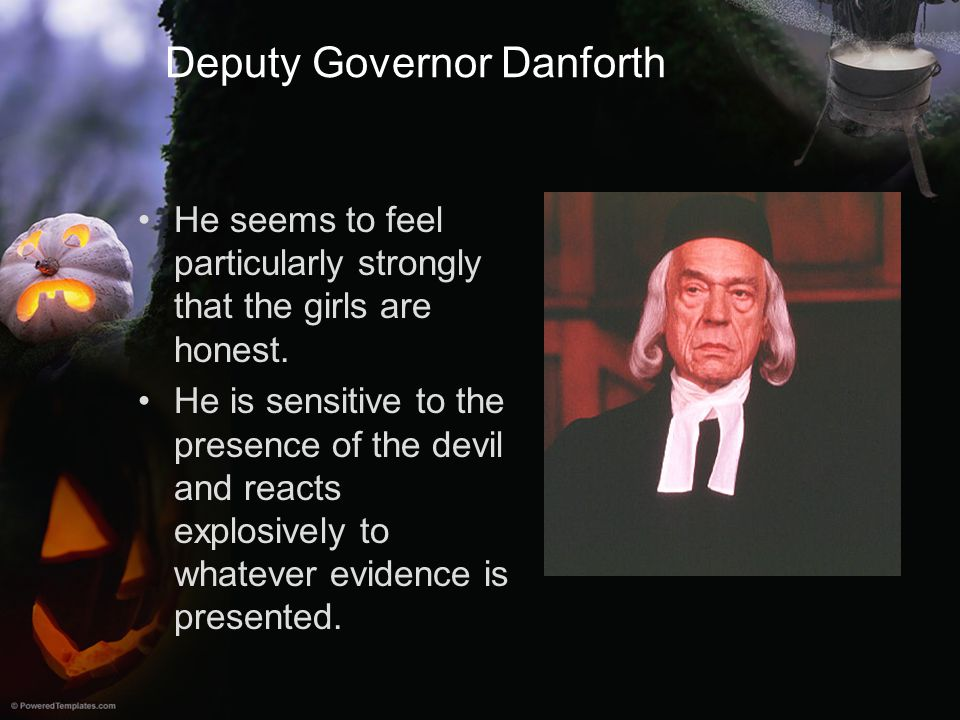 Deputy Governor Danforth He seems to feel particularly strongly that the girls are honest. He is sensitive to the presence of the devil and reacts exp
