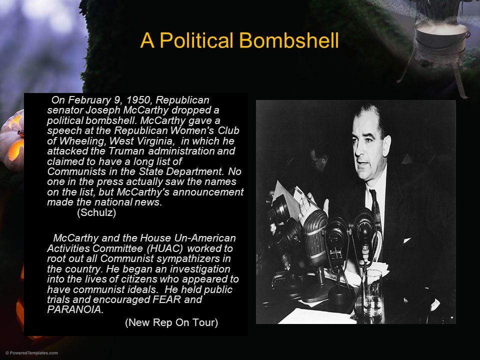 A Political Bombshell On February 9, 1950, Republican senator Joseph McCarthy dropped a political bombshell. McCarthy gave a speech at the Republican