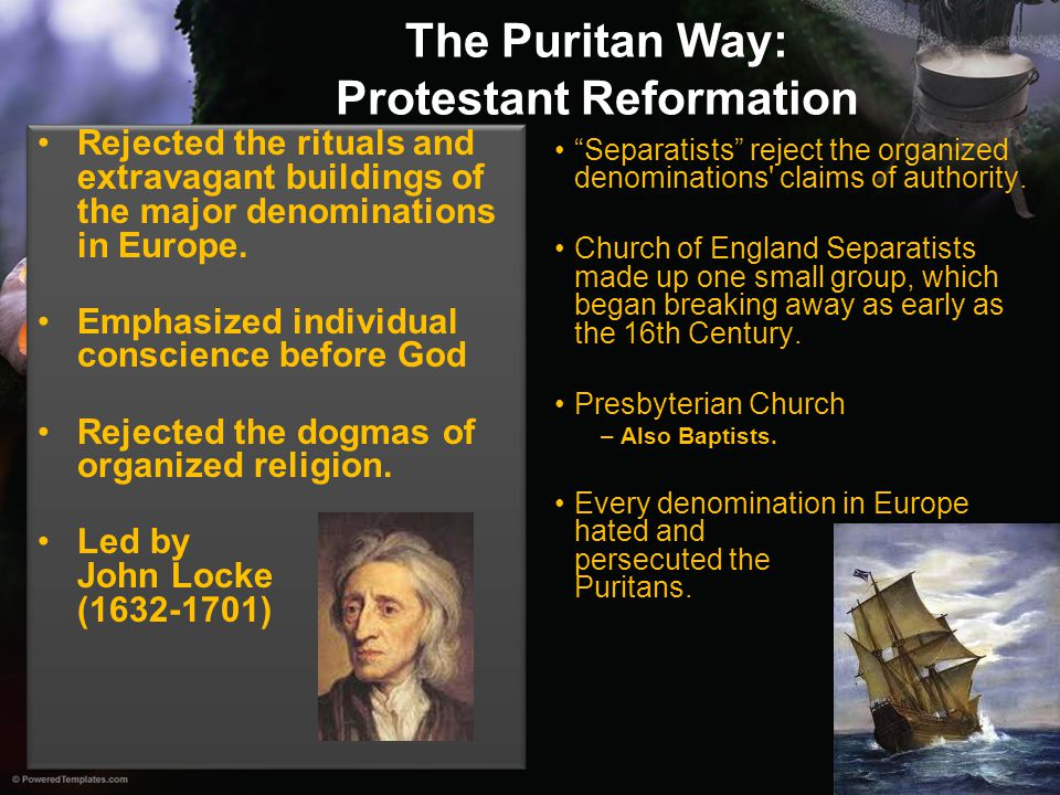 The Puritan Way: Protestant Reformation Rejected the rituals and extravagant buildings of the major denominations in Europe. Emphasized individual con