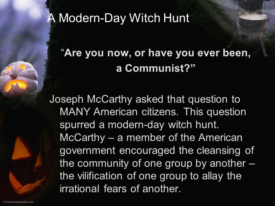 """A Modern-Day Witch Hunt """"Are you now, or have you ever been, a Communist?"""" Joseph McCarthy asked that question to MANY American citizens. This questio"""