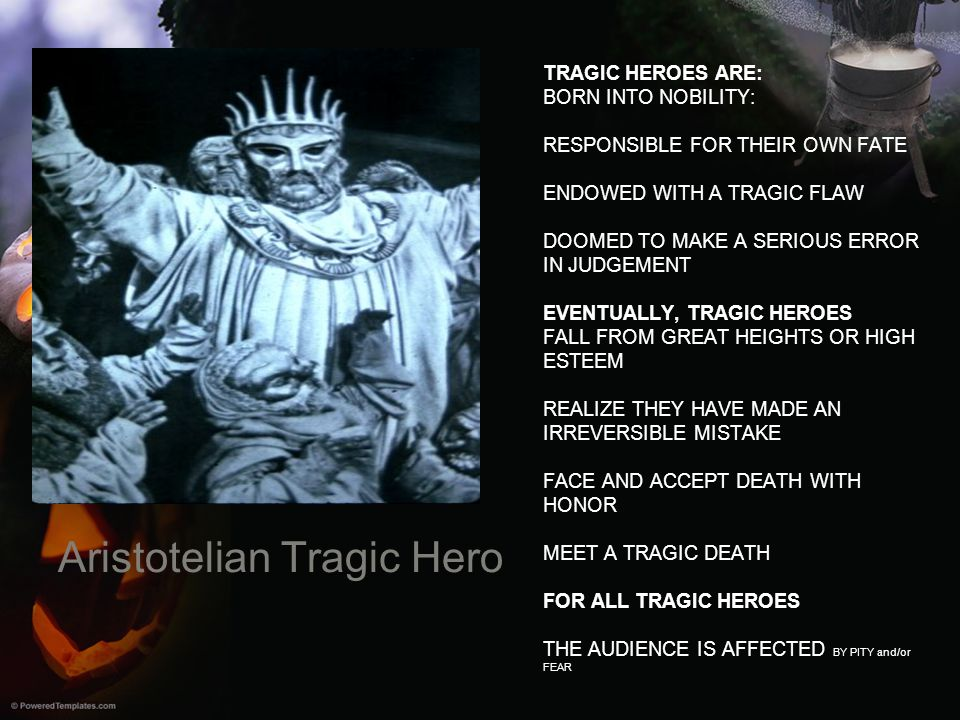 Aristotelian Tragic Hero TRAGIC HEROES ARE: BORN INTO NOBILITY: RESPONSIBLE FOR THEIR OWN FATE ENDOWED WITH A TRAGIC FLAW DOOMED TO MAKE A SERIOUS ERR