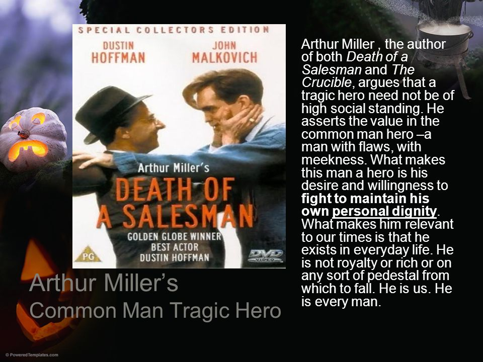Arthur Miller's Common Man Tragic Hero Arthur Miller, the author of both Death of a Salesman and The Crucible, argues that a tragic hero need not be o