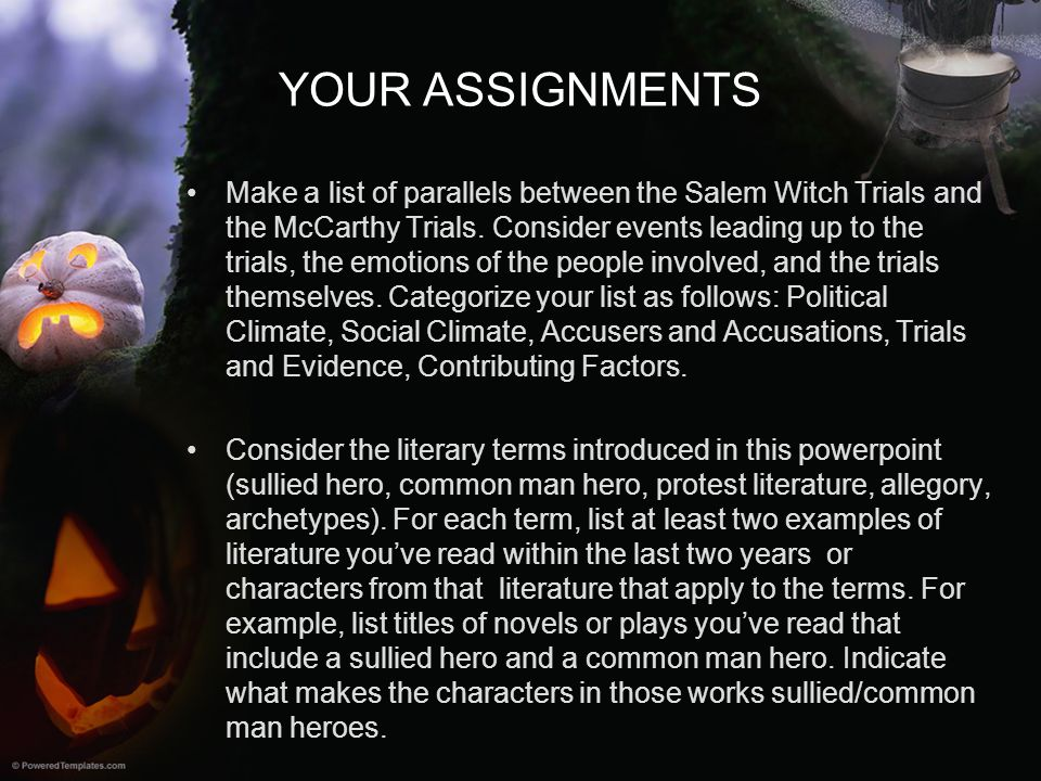 YOUR ASSIGNMENTS Make a list of parallels between the Salem Witch Trials and the McCarthy Trials. Consider events leading up to the trials, the emotio
