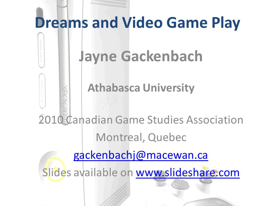 Dreams and Video Game Play Jayne Gackenbach Athabasca University 2010 Canadian Game Studies Association Montreal, Quebec gackenbachj@macewan.ca Slides available on www.slideshare.comwww.slideshare.com