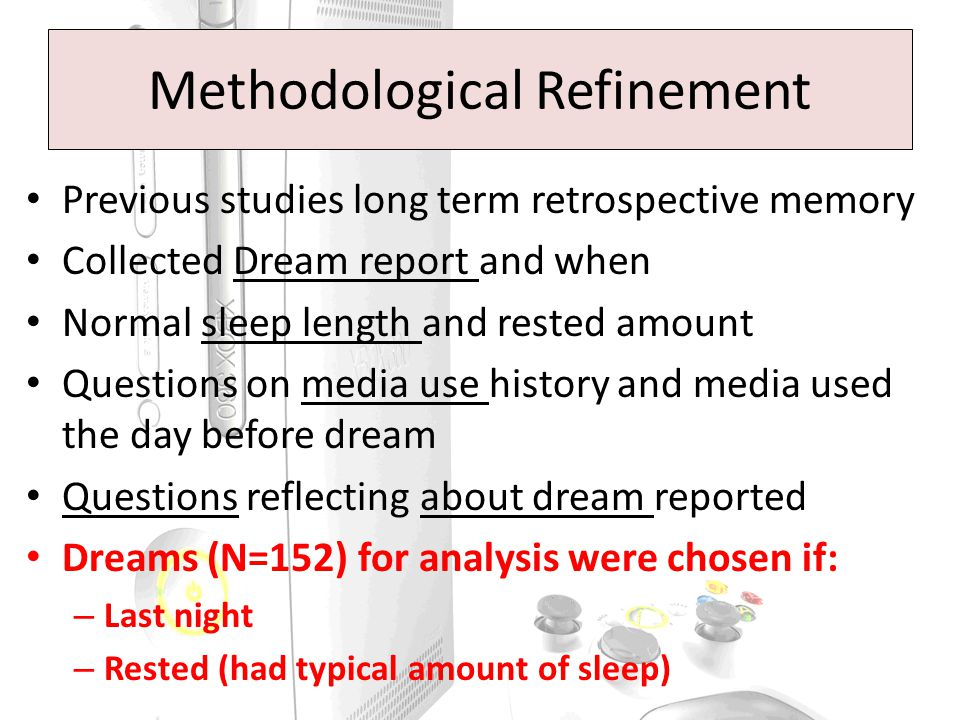 Methodological Refinement Previous studies long term retrospective memory Collected Dream report and when Normal sleep length and rested amount Questions on media use history and media used the day before dream Questions reflecting about dream reported Dreams (N=152) for analysis were chosen if: – Last night – Rested (had typical amount of sleep)