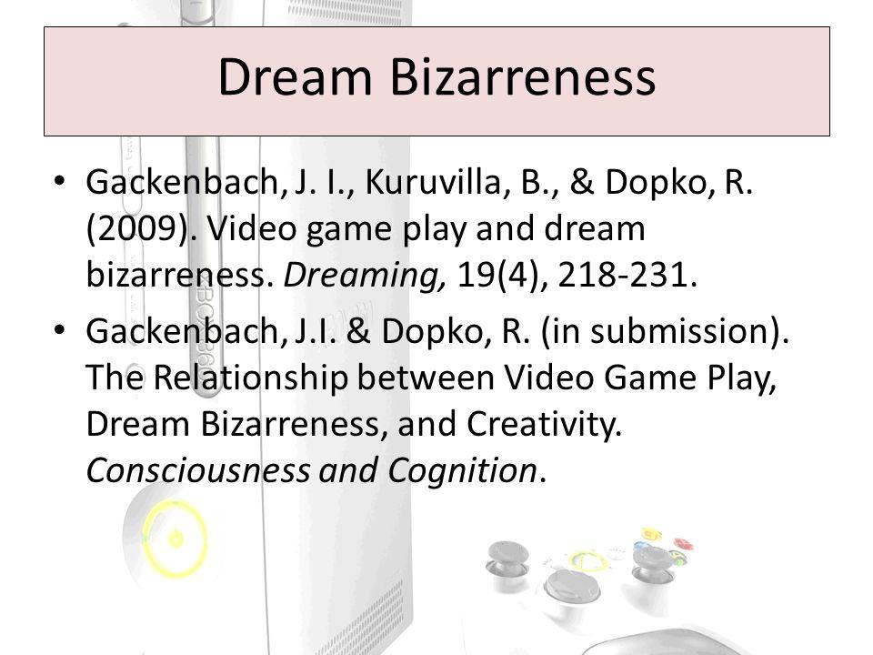 Dream Bizarreness Gackenbach, J. I., Kuruvilla, B., & Dopko, R. (2009). Video game play and dream bizarreness. Dreaming, 19(4), 218-231. Gackenbach, J