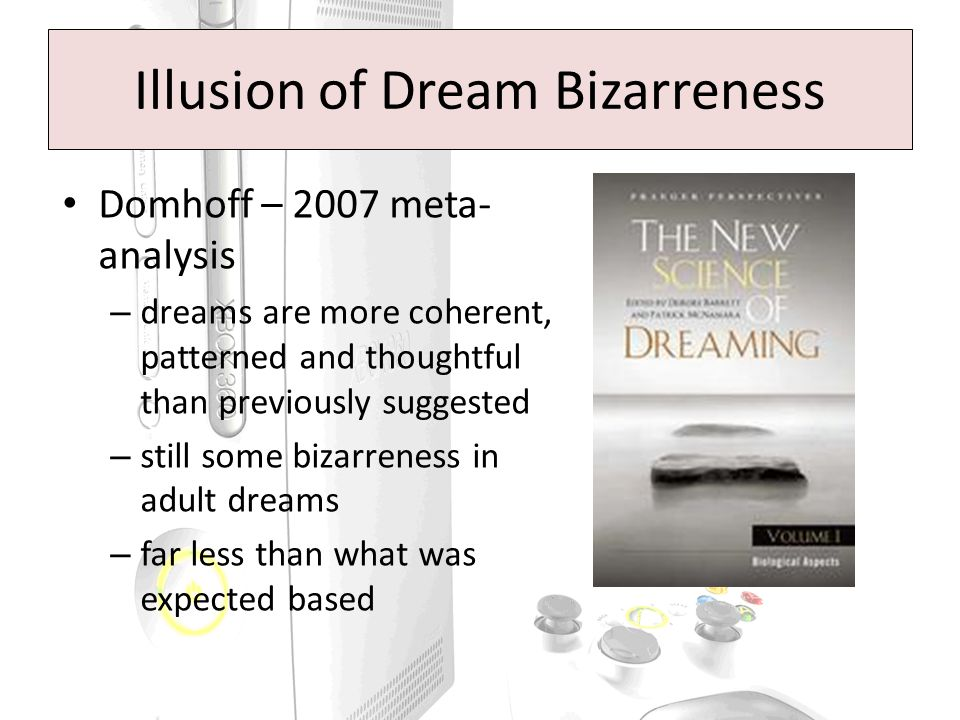 Domhoff – 2007 meta- analysis – dreams are more coherent, patterned and thoughtful than previously suggested – still some bizarreness in adult dreams – far less than what was expected based Illusion of Dream Bizarreness
