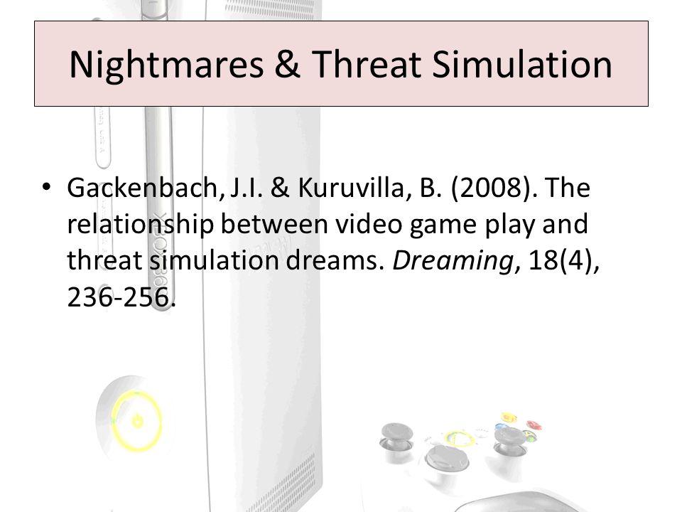 Nightmares & Threat Simulation Gackenbach, J.I. & Kuruvilla, B. (2008). The relationship between video game play and threat simulation dreams. Dreamin