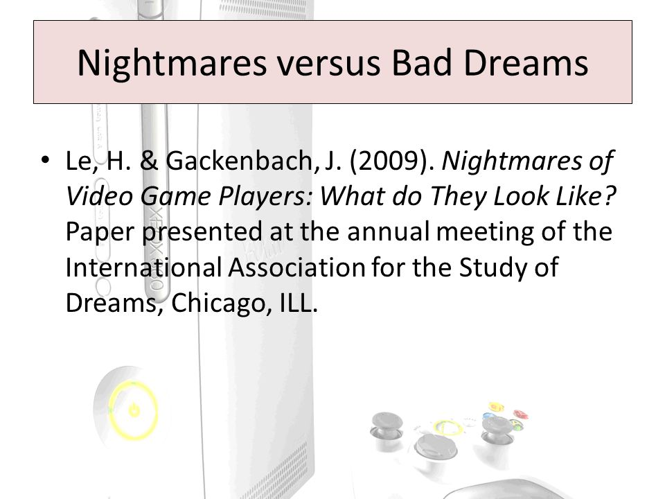 Nightmares versus Bad Dreams Le, H. & Gackenbach, J. (2009). Nightmares of Video Game Players: What do They Look Like? Paper presented at the annual m