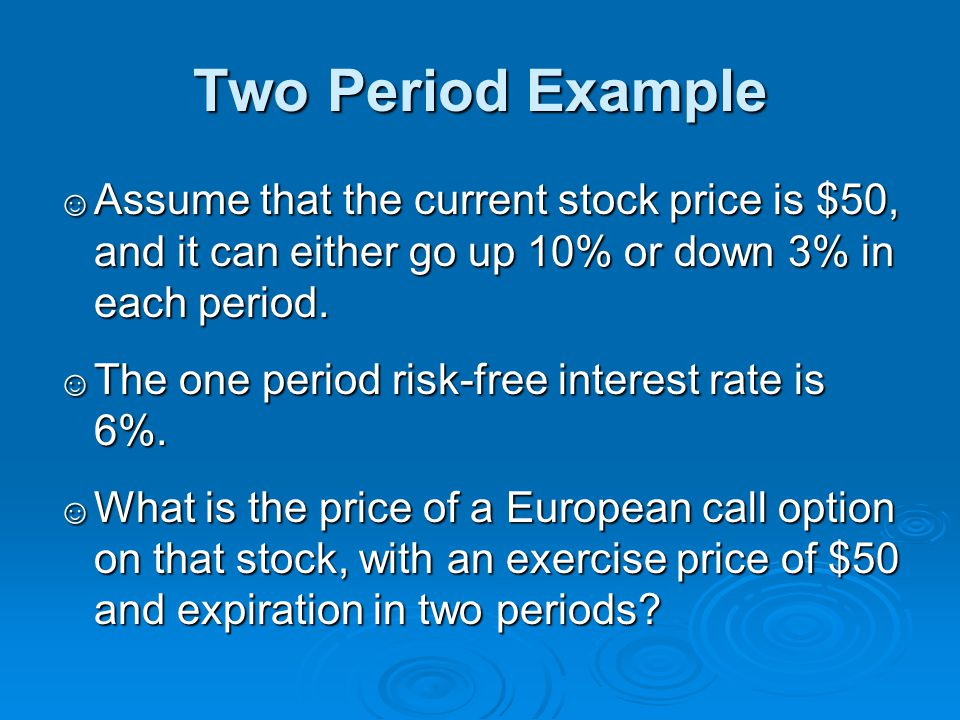 Two Period Example ☺ Assume that the current stock price is $50, and it can either go up 10% or down 3% in each period.