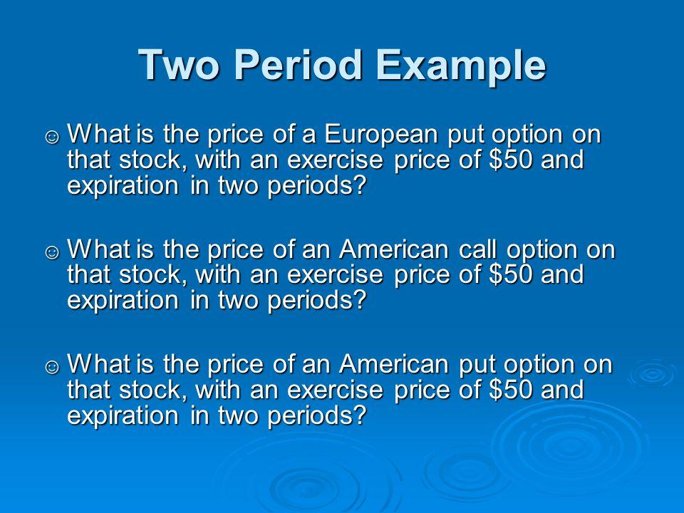 Two Period Example ☺ What is the price of a European put option on that stock, with an exercise price of $50 and expiration in two periods? ☺ What is