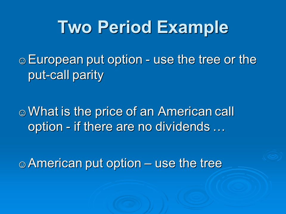 Two Period Example ☺ European put option - use the tree or the put-call parity ☺ What is the price of an American call option - if there are no dividends … ☺ American put option – use the tree