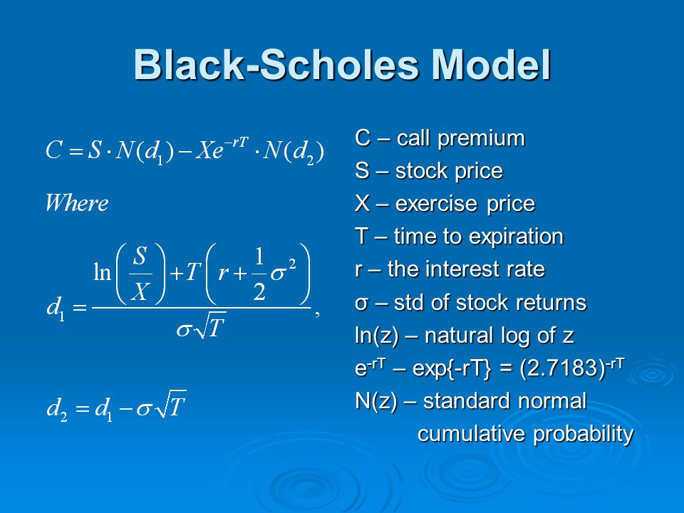 Black-Scholes Model C – call premium S – stock price X – exercise price T – time to expiration r – the interest rate σ – std of stock returns ln(z) –