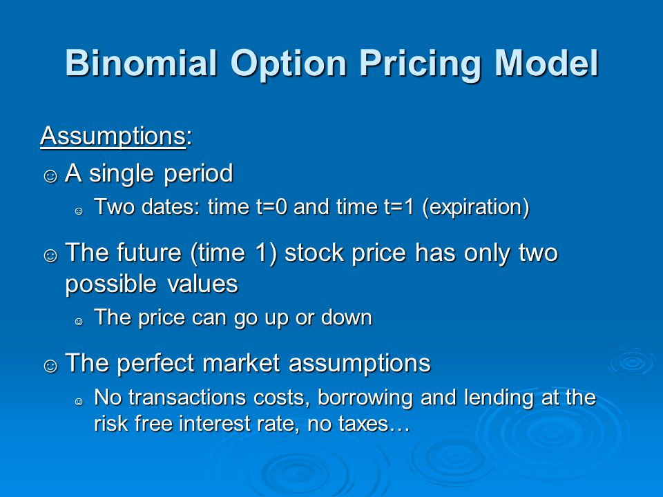 Binomial Option Pricing Model Assumptions: ☺ A single period ☺ Two dates: time t=0 and time t=1 (expiration) ☺ The future (time 1) stock price has onl