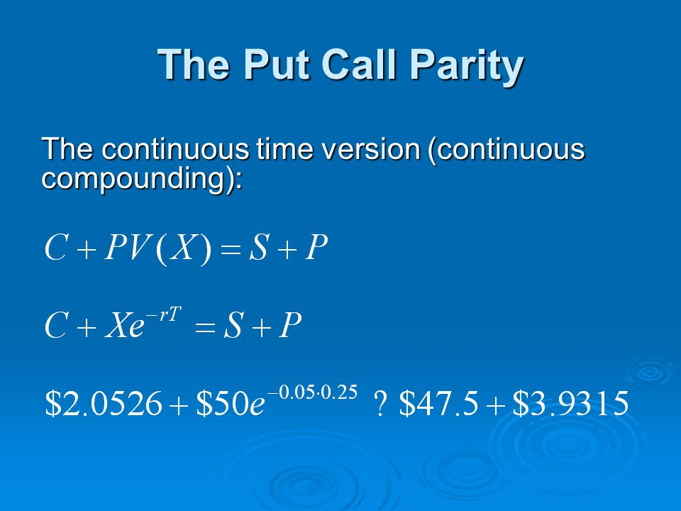 The Put Call Parity The continuous time version (continuous compounding):