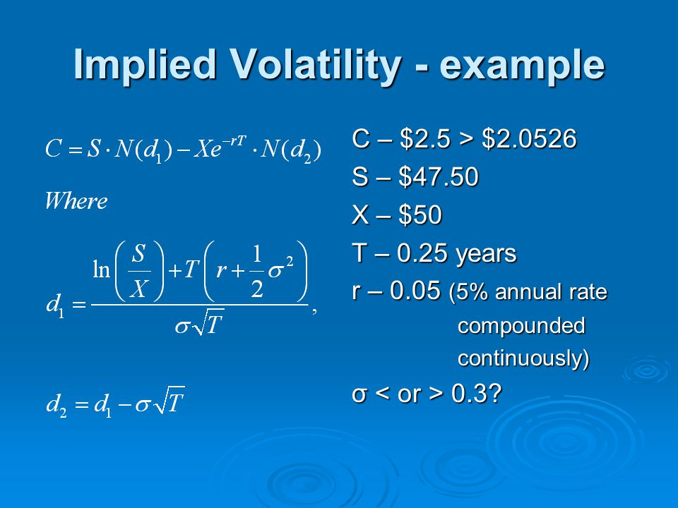 Implied Volatility - example C – $2.5 > $2.0526 S – $47.50 X – $50 T – 0.25 years r – 0.05 (5% annual rate compounded compounded continuously) continu